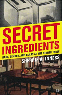 Sherri   Inness, Secret Ingredients: Race, Gender, and Class at the Dinner Table
